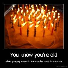 You know you're old - when you pay more for the candles than for the cake