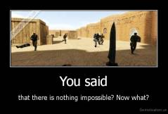 You said - that there is nothing impossible? Now what?