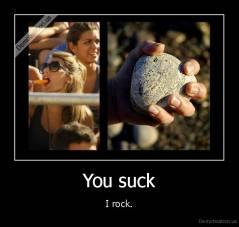 You suck - I rock.
