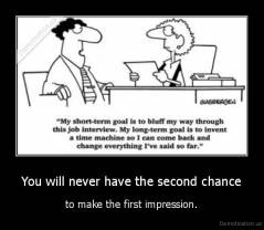 You will never have the second chance - to make the first impression.