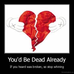 You'd Be Dead Already - If you heard was broken, so stop whining