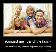 Youngest member of the family - Gets blamed if any electrical appliance stops working