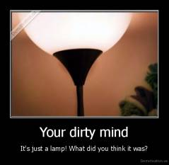 Your dirty mind - It's just a lamp! What did you think it was?