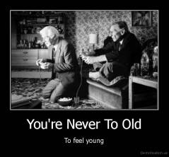 You're Never To Old - To feel young
