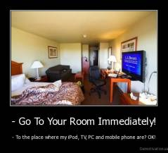- Go To Your Room Immediately! - - To the place where my iPod, TV, PC and mobile phone are? OK!