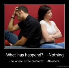 -What has happend?   -Nothing. - - So where is the problem?    -Nowhere.