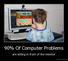 90% Of Computer Problems - are sitting in front of the monitor