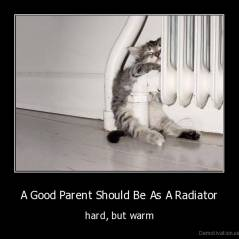 A Good Parent Should Be As A Radiator - hard, but warm