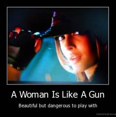A Woman Is Like A Gun - Beautiful but dangerous to play with