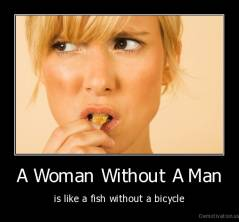 A Woman Without A Man - is like a fish without a bicycle