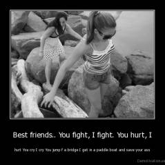 Best friends.. You fight, I fight. You hurt, I - hurt You cry I cry You jump f a bridge I get in a paddle boat and save your ass