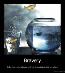 Bravery - Today they might call you a fool, but descendants will call you a hero.