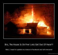 Bro, The House Is On Fire! Lets Get Out Of Here!!! - Wait, I need to update my status in Facebook and tell everyone!