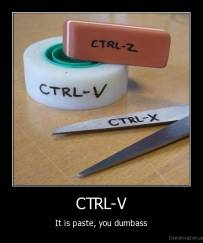 CTRL-V - It is paste, you dumbass