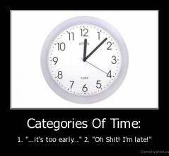 "Categories Of Time: - 1. ""...it's too early..."" 2. ""Oh Shit! I'm late!"""