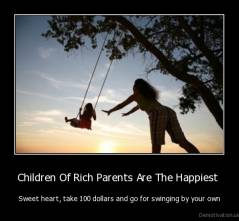 Children Of Rich Parents Are The Happiest  - Sweet heart, take 100 dollars and go for swinging by your own