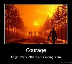 Courage - to go where others are running from