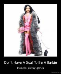Don't Have A Goal To Be A Barbie - I's mean just for games