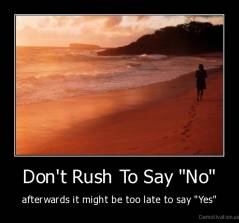 "Don't Rush To Say ""No"" - afterwards it might be too late to say ""Yes"""