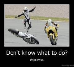 Don't know what to do? - Improvise.