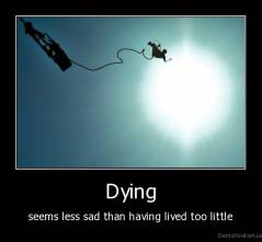Dying - seems less sad than having lived too little