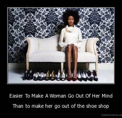 Easier To Make A Woman Go Out Of Her Mind - Than to make her go out of the shoe shop