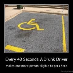 Every 48 Seconds A Drunk Driver - makes one more person eligible to park here