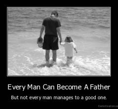 Every Man Can Become A Father - But not every man manages to a good one.