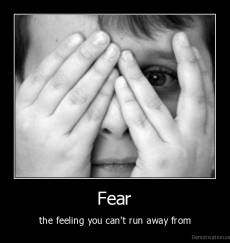 Fear - the feeling you can't run away from