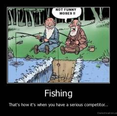 Fishing - That's how it's when you have a serious competitor...