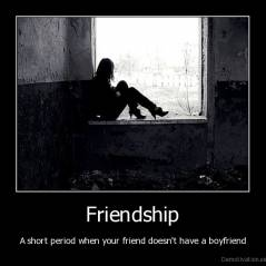 Friendship - A short period when your friend doesn't have a boyfriend
