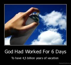 God Had Worked For 6 Days - To have 4,5 billion years of vacation
