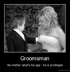 Groomsman - No matter what's his age - he is privileged