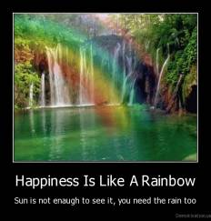 Happiness Is Like A Rainbow - Sun is not enaugh to see it, you need the rain too