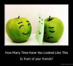 How Many Time Have You Looked Like This - In front of your friends?