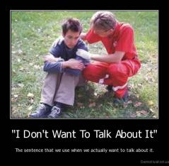 """I Don't Want To Talk About It"" - The sentence that we use when we actually want to talk about it."