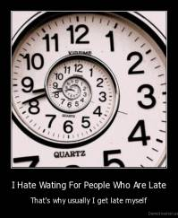 I Hate Wating For People Who Are Late - That's why usually I get late myself