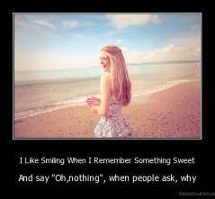"I Like Smiling When I Remember Something Sweet - And say ""Oh,nothing"", when people ask, why"