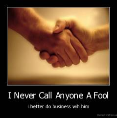 I Never Call Anyone A Fool - i better do business wih him