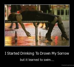 I Started Drinking To Drown My Sorrow - but it learned to swim....