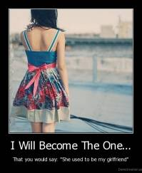 "I Will Become The One... - That you would say: ""She used to be my girlfriend"""