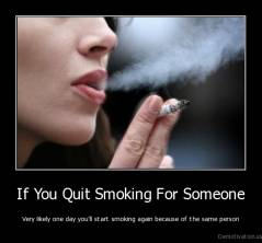 If You Quit Smoking For Someone - Very likely one day you'll start smoking again because of the same person