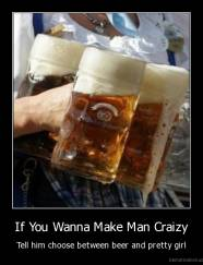 If You Wanna Make Man Craizy - Tell him choose between beer and pretty girl