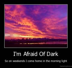 I'm Afraid Of Dark - So on weekends I come home in the morning light