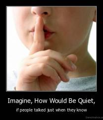 Imagine, How Would Be Quiet, - if people talked just when they know