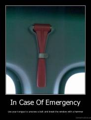 In Case Of Emergency - Use your tongue to unscrew a bolt and break the window with a hammer