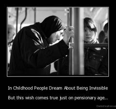 In Childhood People Dream About Being Invissible - But this wish comes true just on pensionary age...