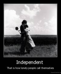 Independent  - That is how lonely people call themselves