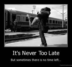 It's Never Too Late - But sometimes there is no time left...