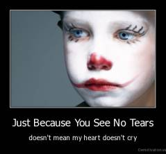 Just Because You See No Tears - doesn't mean my heart doesn't cry